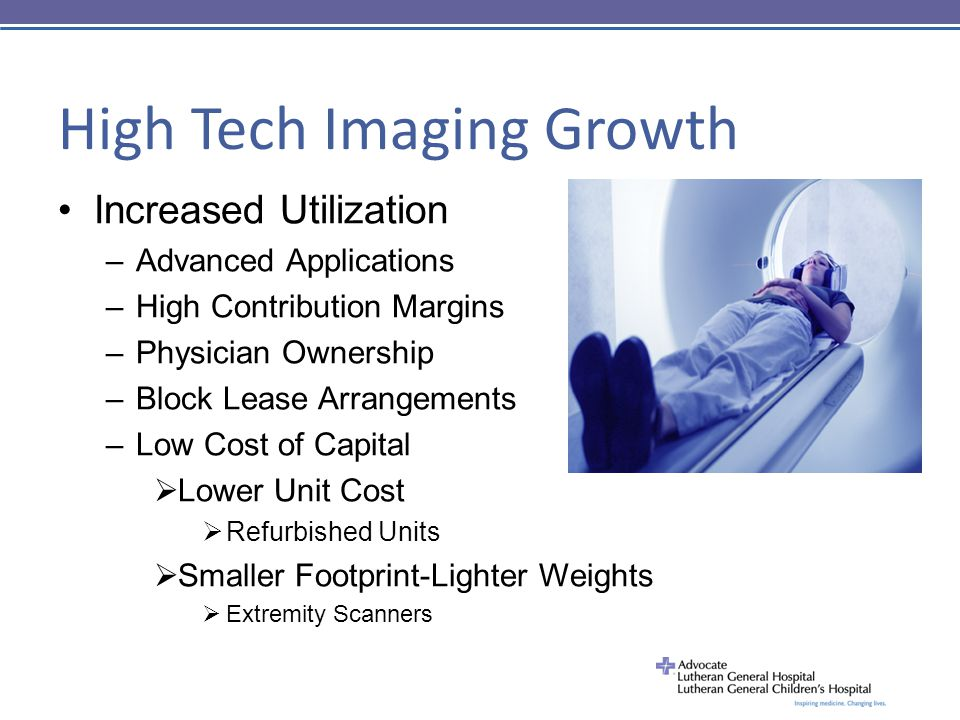 High Tech Imaging Growth Increased Utilization –Advanced Applications –High Contribution Margins –Physician Ownership –Block Lease Arrangements –Low Cost of Capital  Lower Unit Cost  Refurbished Units  Smaller Footprint-Lighter Weights  Extremity Scanners