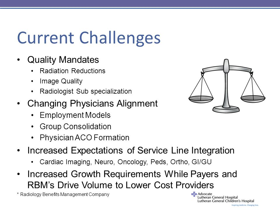 Current Challenges Quality Mandates Radiation Reductions Image Quality Radiologist Sub specialization Changing Physicians Alignment Employment Models Group Consolidation Physician ACO Formation Increased Expectations of Service Line Integration Cardiac Imaging, Neuro, Oncology, Peds, Ortho, GI/GU Increased Growth Requirements While Payers and RBM's Drive Volume to Lower Cost Providers * Radiology Benefits Management Company