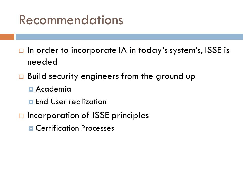 Recommendations  In order to incorporate IA in today's system's, ISSE is needed  Build security engineers from the ground up  Academia  End User realization  Incorporation of ISSE principles  Certification Processes