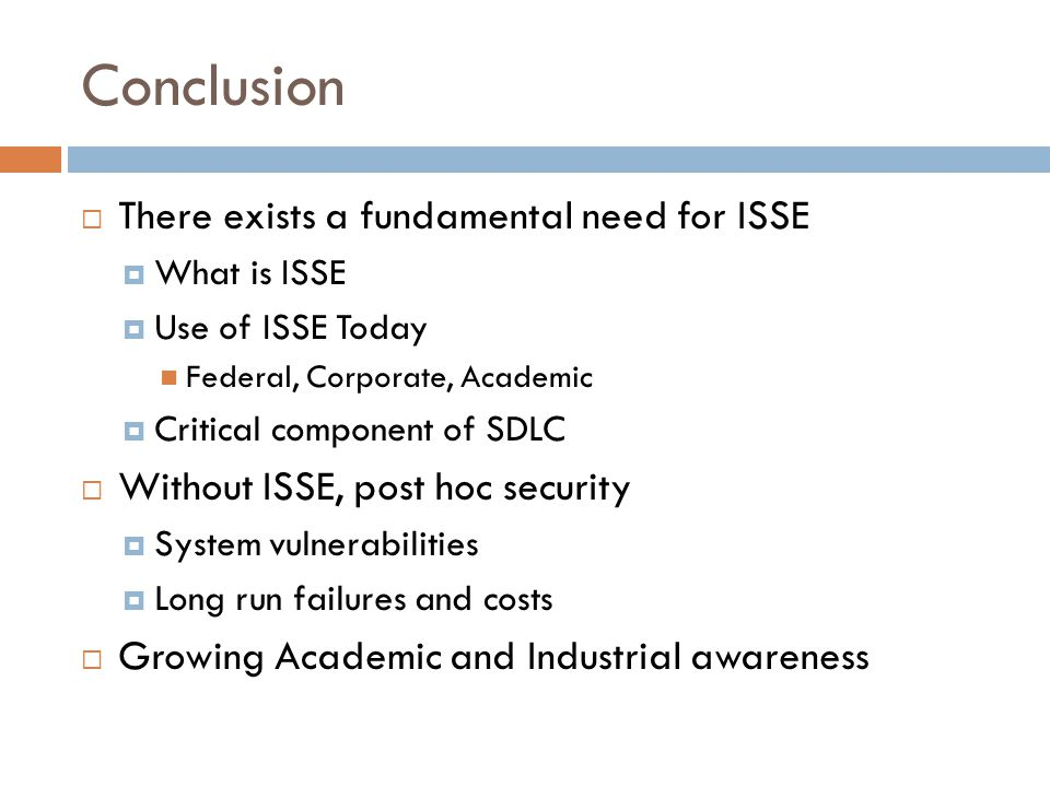 Conclusion  There exists a fundamental need for ISSE  What is ISSE  Use of ISSE Today Federal, Corporate, Academic  Critical component of SDLC  Without ISSE, post hoc security  System vulnerabilities  Long run failures and costs  Growing Academic and Industrial awareness
