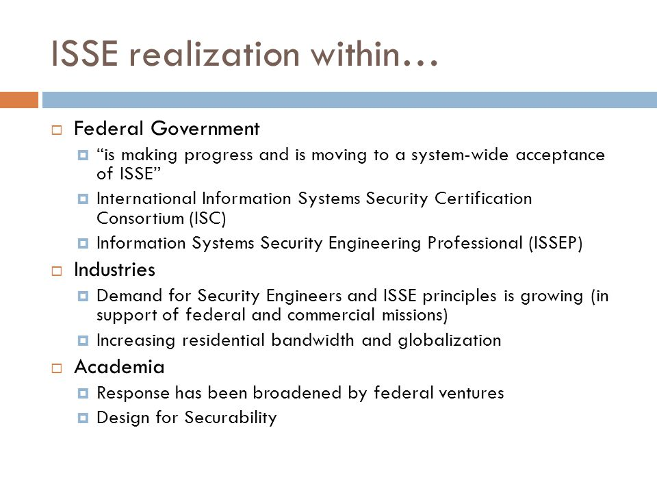 ISSE realization within…  Federal Government  is making progress and is moving to a system-wide acceptance of ISSE  International Information Systems Security Certification Consortium (ISC)  Information Systems Security Engineering Professional (ISSEP)  Industries  Demand for Security Engineers and ISSE principles is growing (in support of federal and commercial missions)  Increasing residential bandwidth and globalization  Academia  Response has been broadened by federal ventures  Design for Securability