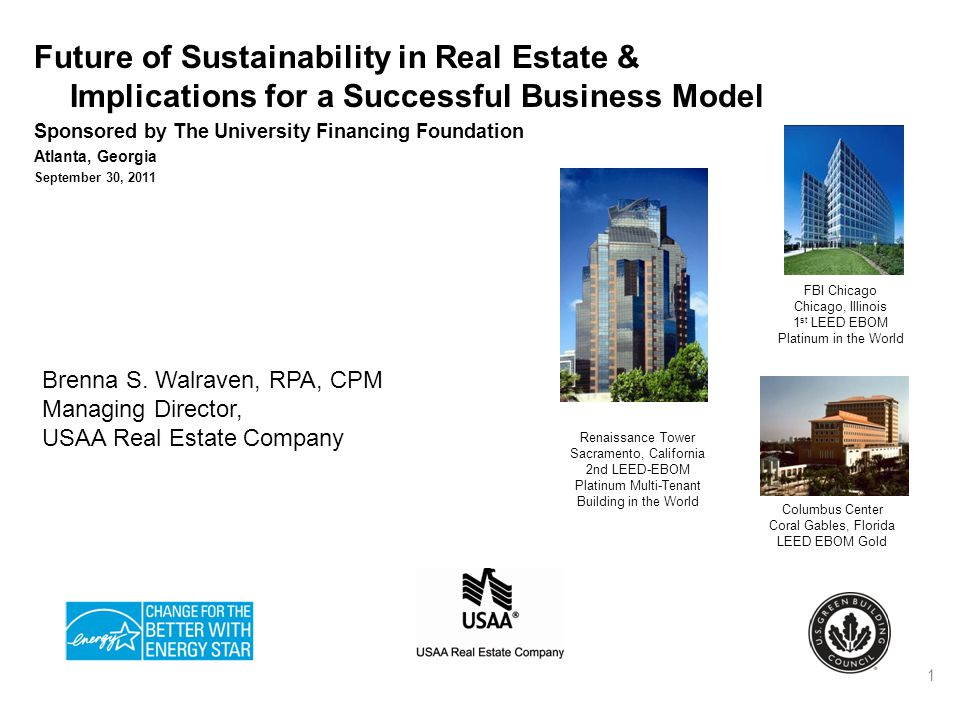 Future of Sustainability in Real Estate & Implications for a Successful Business Model Sponsored by The University Financing Foundation Atlanta, Georgia September 30, 2011 1 FBI Chicago Chicago, Illinois 1 st LEED EBOM Platinum in the World Columbus Center Coral Gables, Florida LEED EBOM Gold Brenna S.