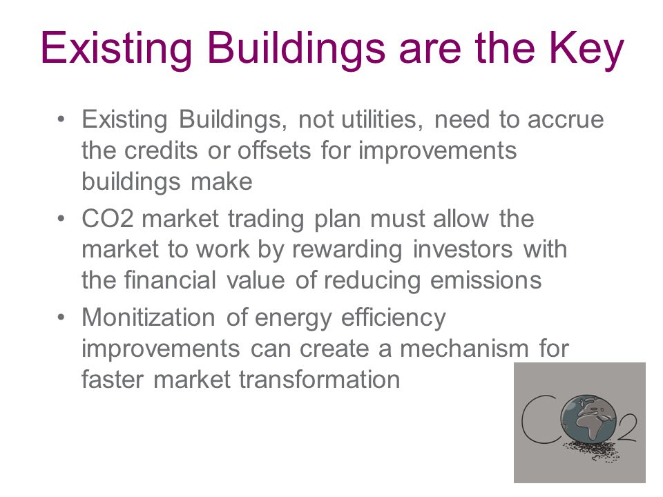 Existing Buildings, not utilities, need to accrue the credits or offsets for improvements buildings make CO2 market trading plan must allow the market to work by rewarding investors with the financial value of reducing emissions Monitization of energy efficiency improvements can create a mechanism for faster market transformation Existing Buildings are the Key