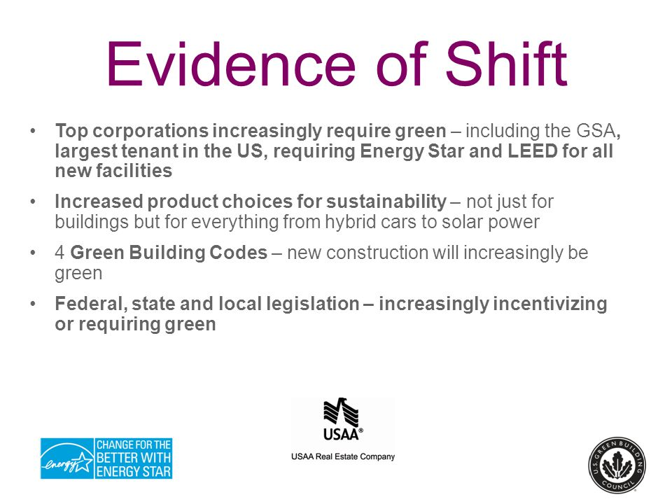 Evidence of Shift Top corporations increasingly require green – including the GSA, largest tenant in the US, requiring Energy Star and LEED for all new facilities Increased product choices for sustainability – not just for buildings but for everything from hybrid cars to solar power 4 Green Building Codes – new construction will increasingly be green Federal, state and local legislation – increasingly incentivizing or requiring green