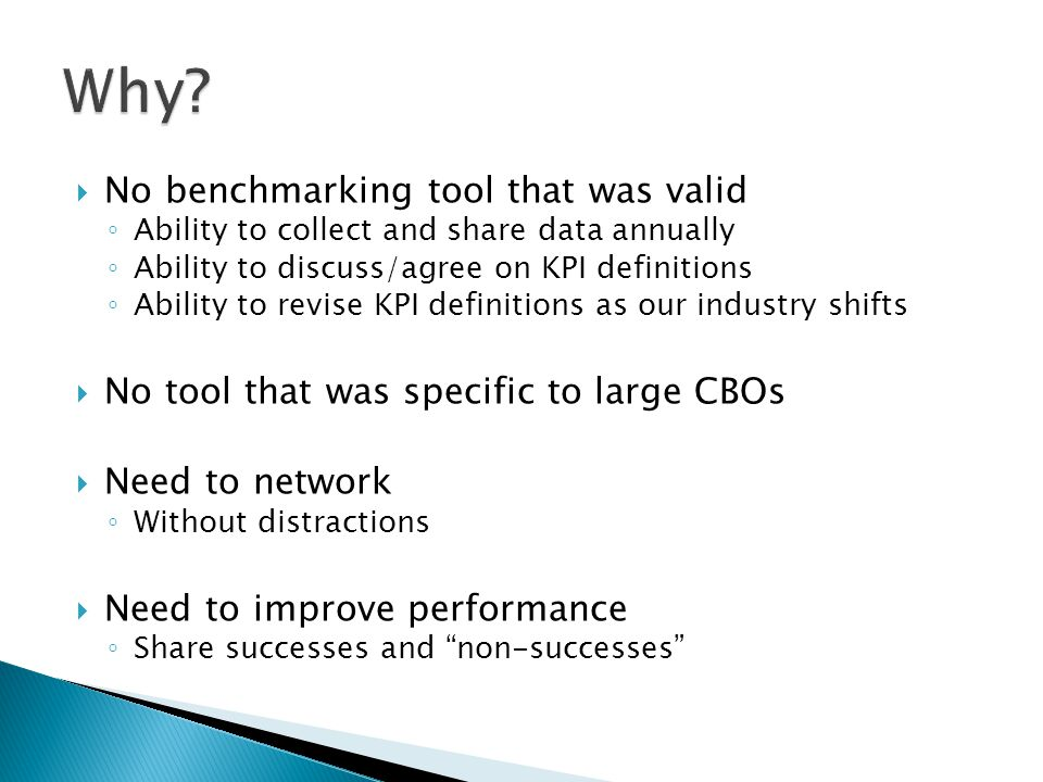  No benchmarking tool that was valid ◦ Ability to collect and share data annually ◦ Ability to discuss/agree on KPI definitions ◦ Ability to revise KPI definitions as our industry shifts  No tool that was specific to large CBOs  Need to network ◦ Without distractions  Need to improve performance ◦ Share successes and non-successes