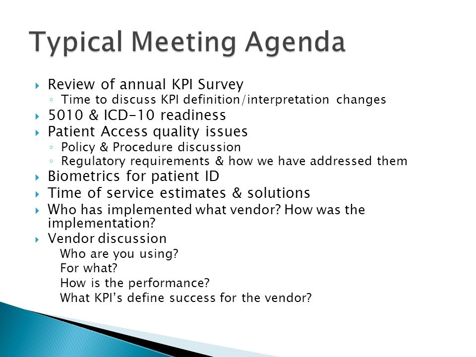  Review of annual KPI Survey ◦ Time to discuss KPI definition/interpretation changes  5010 & ICD-10 readiness  Patient Access quality issues ◦ Policy & Procedure discussion ◦ Regulatory requirements & how we have addressed them  Biometrics for patient ID  Time of service estimates & solutions  W ho has implemented what vendor.
