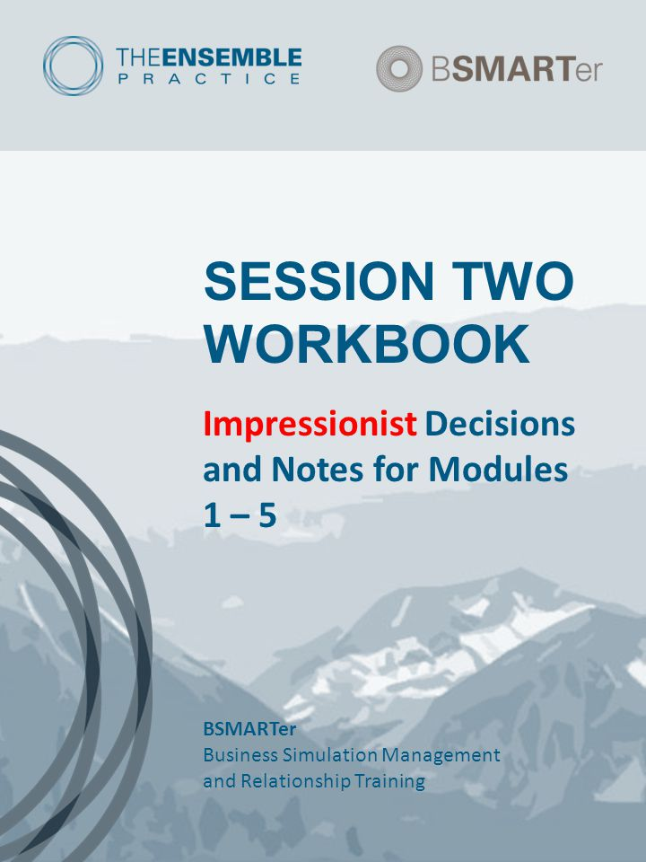 SESSION TWO WORKBOOK Impressionist Decisions and Notes for Modules 1 – 5 BSMARTer Business Simulation Management and Relationship Training