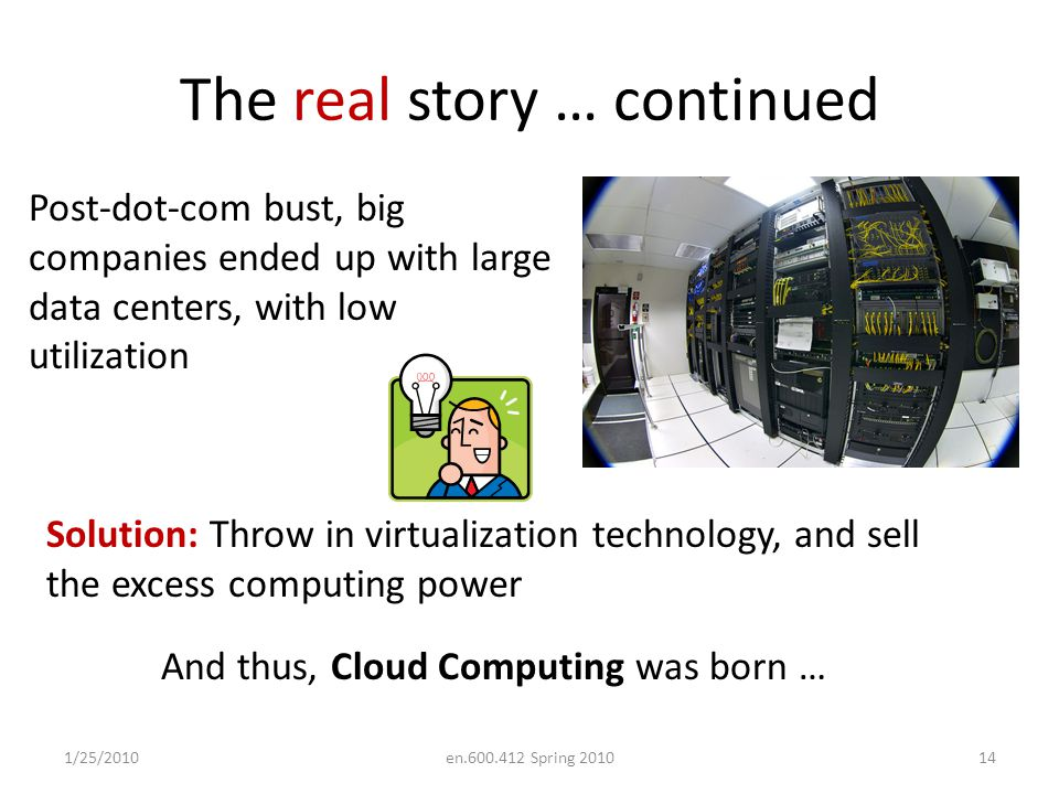 The real story … continued 1/25/2010en.600.412 Spring 201014 Post-dot-com bust, big companies ended up with large data centers, with low utilization Solution: Throw in virtualization technology, and sell the excess computing power And thus, Cloud Computing was born …