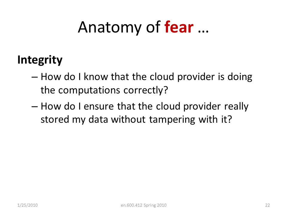 Anatomy of fear … Integrity – How do I know that the cloud provider is doing the computations correctly.