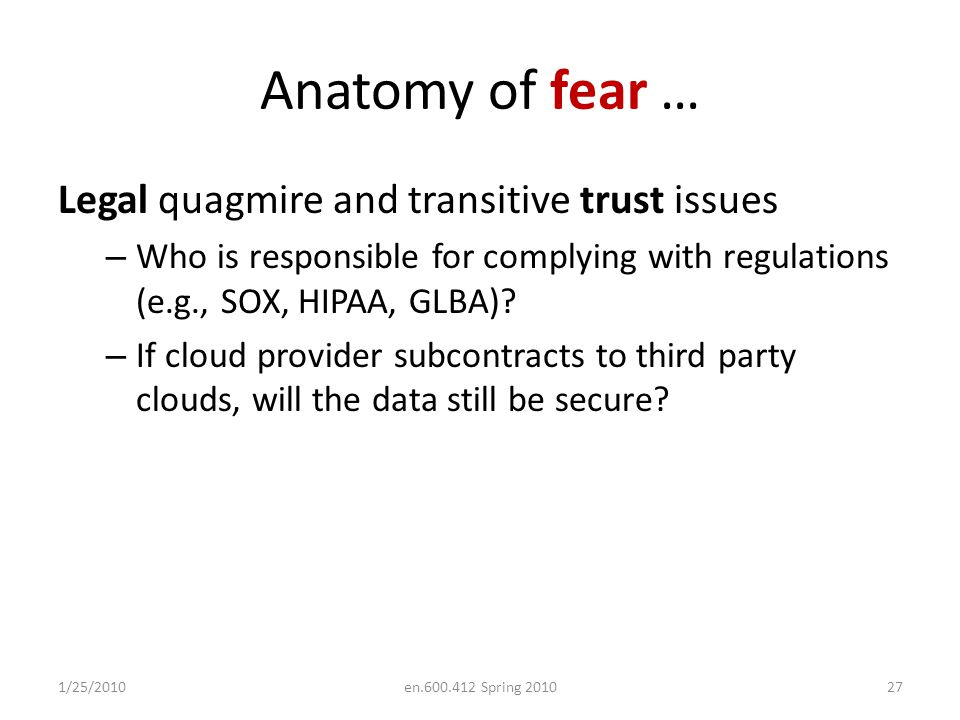 Anatomy of fear … Legal quagmire and transitive trust issues – Who is responsible for complying with regulations (e.g., SOX, HIPAA, GLBA).