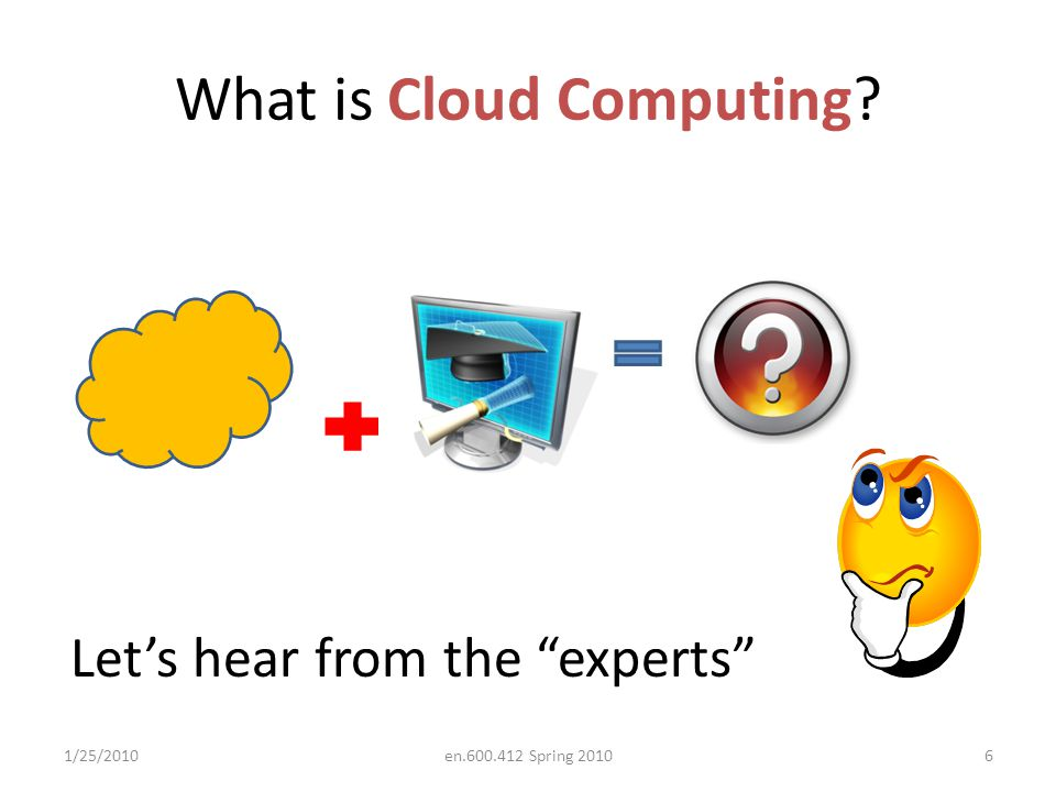 What is Cloud Computing 1/25/20106en.600.412 Spring 2010 Let's hear from the experts