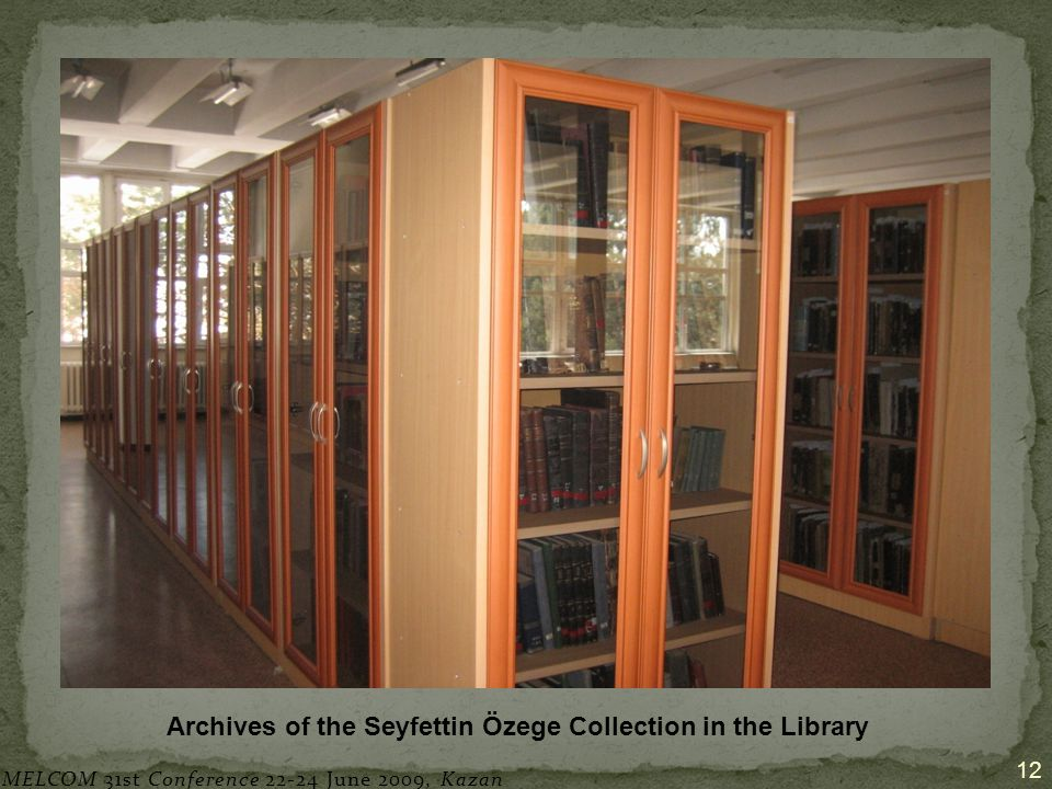 12 Archives of the Seyfettin Özege Collection in the Library MELCOM 31st Conference 22-24 June 2009, Kazan
