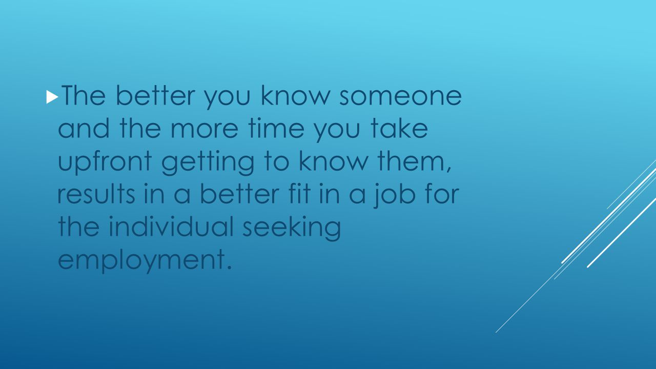  The better you know someone and the more time you take upfront getting to know them, results in a better fit in a job for the individual seeking employment.