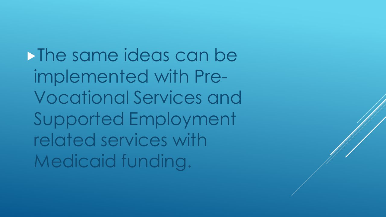  The same ideas can be implemented with Pre- Vocational Services and Supported Employment related services with Medicaid funding.