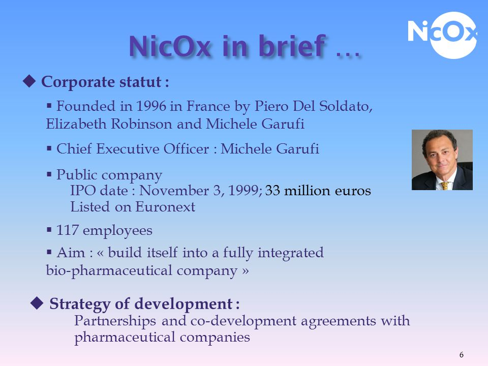  French Biotechnology Business company (Private placements: 8,3 M€)  Location : Head office : Sofia Antipolis Italian subsidiary US Headquarters NicOx in brief …  Core expertise : nitric oxide-donating technology  Application : Drug discovery in the cardiometabolic and inflammatory domain  NicOx's products don't target a « niche » but compete with drugs existing in huge markets.