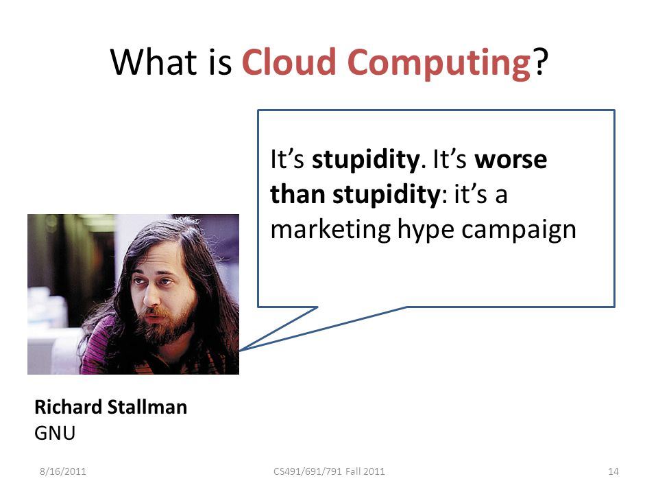 What is Cloud Computing. 8/16/2011CS491/691/791 Fall 2011 Richard Stallman GNU It's stupidity.