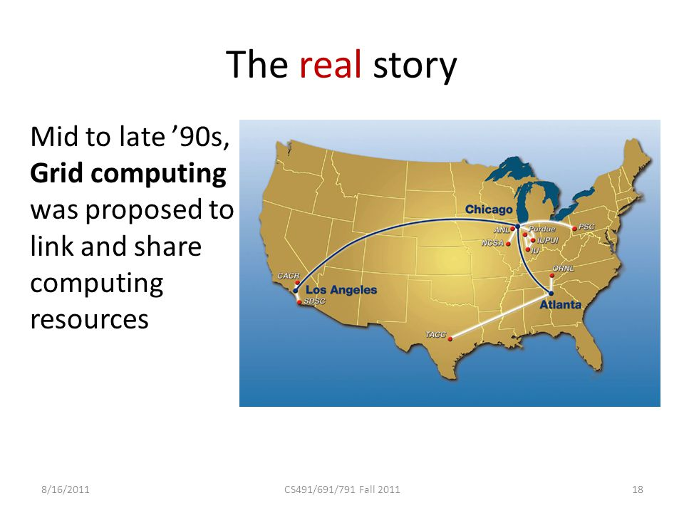 The real story Mid to late '90s, Grid computing was proposed to link and share computing resources 8/16/2011CS491/691/791 Fall 201118