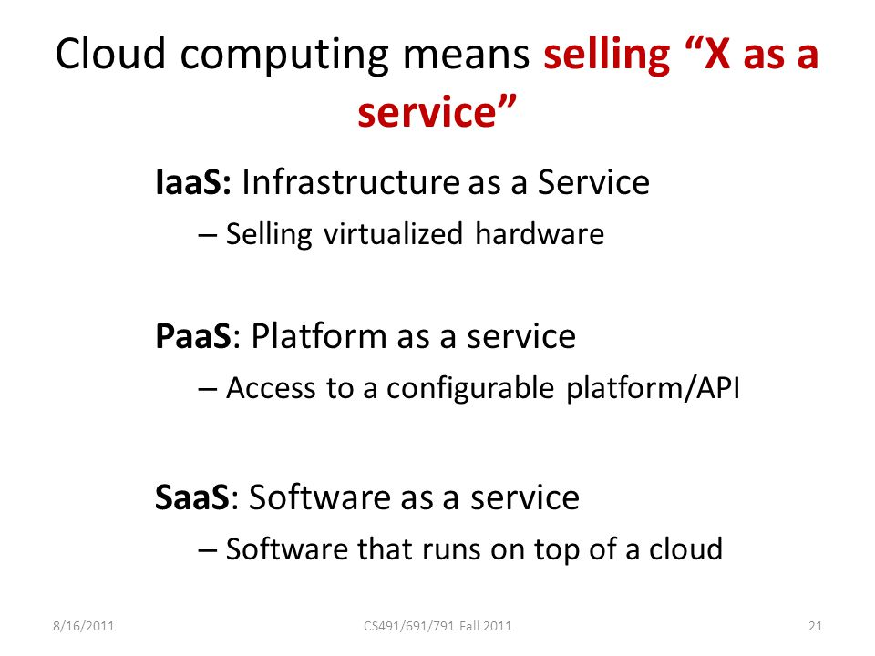 Cloud computing means selling X as a service IaaS: Infrastructure as a Service – Selling virtualized hardware PaaS: Platform as a service – Access to a configurable platform/API SaaS: Software as a service – Software that runs on top of a cloud 8/16/2011CS491/691/791 Fall 201121