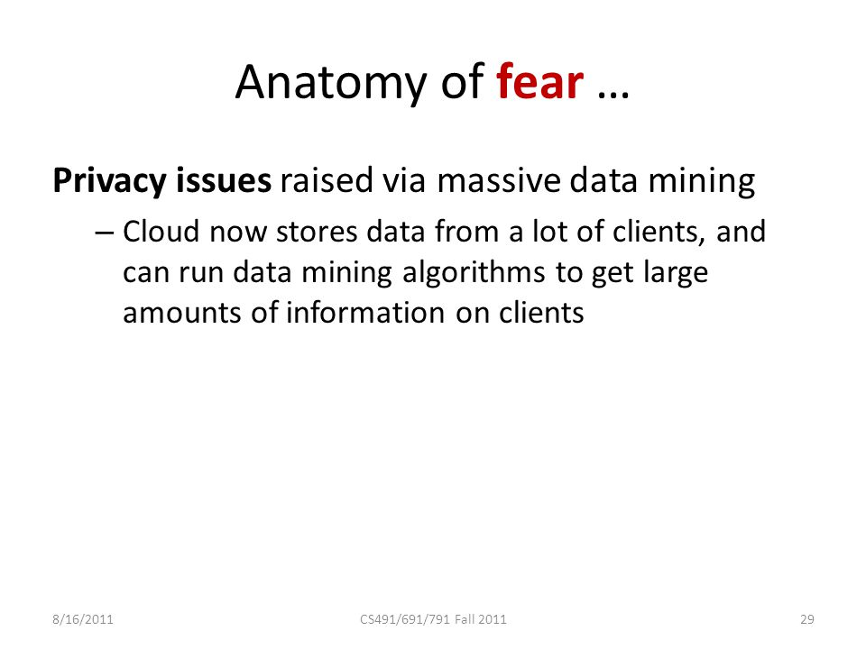 Anatomy of fear … Privacy issues raised via massive data mining – Cloud now stores data from a lot of clients, and can run data mining algorithms to get large amounts of information on clients 8/16/2011CS491/691/791 Fall 201129