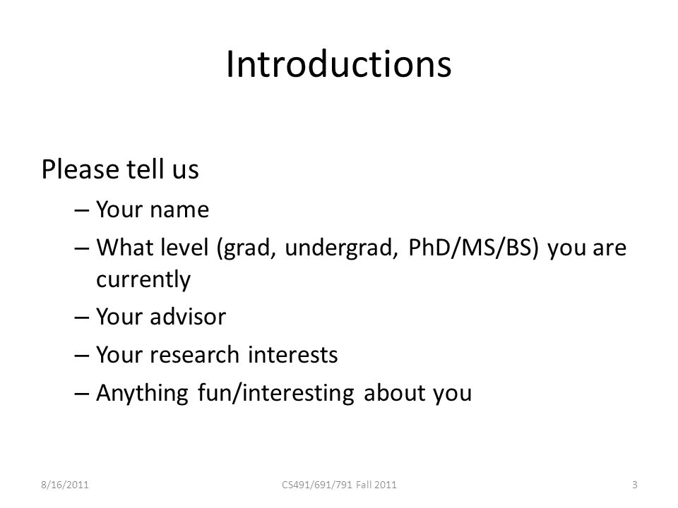 Introductions Please tell us – Your name – What level (grad, undergrad, PhD/MS/BS) you are currently – Your advisor – Your research interests – Anything fun/interesting about you 8/16/2011CS491/691/791 Fall 20113