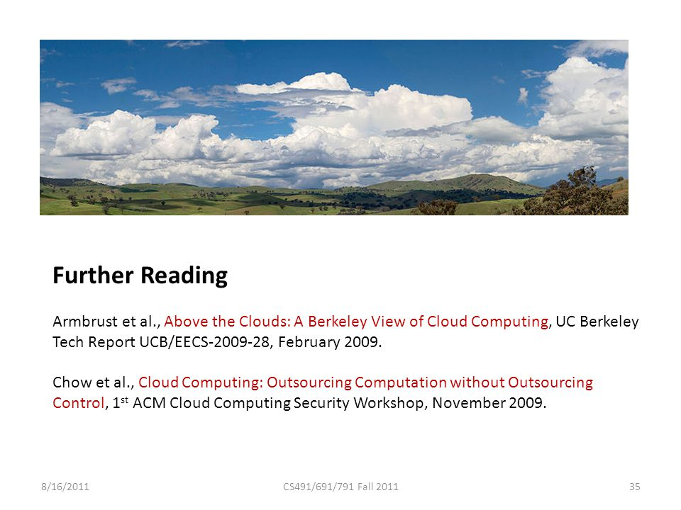 8/16/2011CS491/691/791 Fall 2011 Further Reading Armbrust et al., Above the Clouds: A Berkeley View of Cloud Computing, UC Berkeley Tech Report UCB/EECS-2009-28, February 2009.