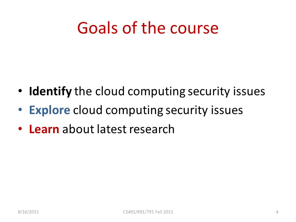 Goals of the course Identify the cloud computing security issues Explore cloud computing security issues Learn about latest research 8/16/2011CS491/691/791 Fall 20114