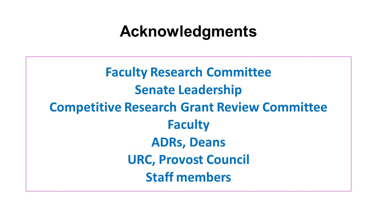 Acknowledgments Faculty Research Committee Senate Leadership Competitive Research Grant Review Committee Faculty ADRs, Deans URC, Provost Council Staff members