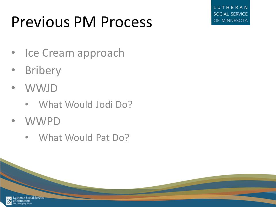 Previous PM Process Ice Cream approach Bribery WWJD What Would Jodi Do WWPD What Would Pat Do