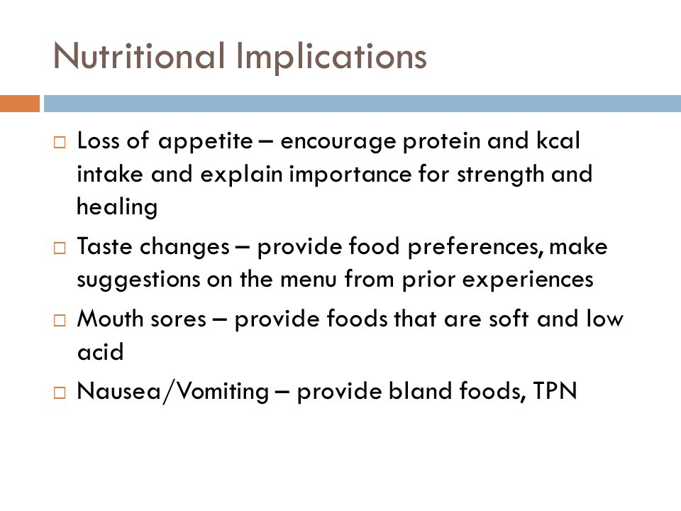 Nutritional Implications  Loss of appetite – encourage protein and kcal intake and explain importance for strength and healing  Taste changes – prov