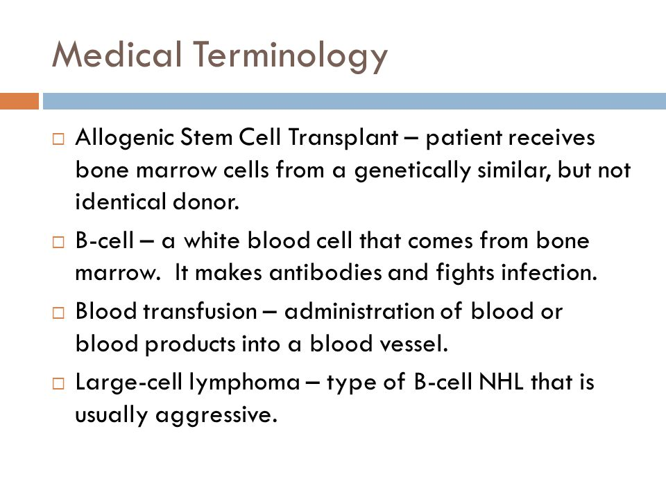 Medical Terminology  Allogenic Stem Cell Transplant – patient receives bone marrow cells from a genetically similar, but not identical donor.  B-cel