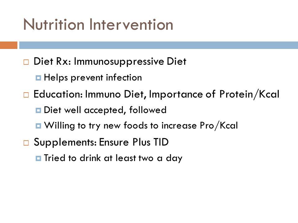 Nutrition Intervention  Diet Rx: Immunosuppressive Diet  Helps prevent infection  Education: Immuno Diet, Importance of Protein/Kcal  Diet well ac