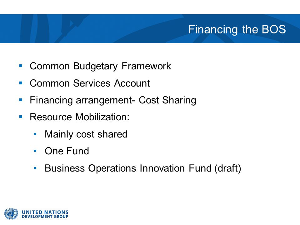Financing the BOS  Common Budgetary Framework  Common Services Account  Financing arrangement- Cost Sharing  Resource Mobilization: Mainly cost shared One Fund Business Operations Innovation Fund (draft)