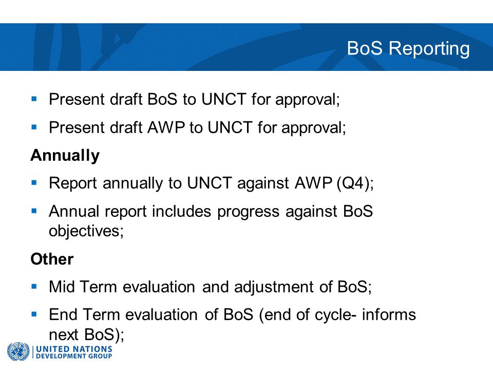 BoS Reporting  Present draft BoS to UNCT for approval;  Present draft AWP to UNCT for approval; Annually  Report annually to UNCT against AWP (Q4);  Annual report includes progress against BoS objectives; Other  Mid Term evaluation and adjustment of BoS;  End Term evaluation of BoS (end of cycle- informs next BoS);