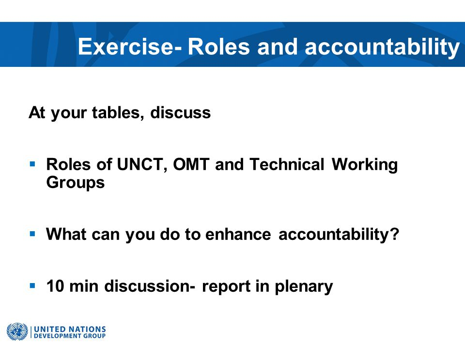 Exercise- Roles and accountability At your tables, discuss  Roles of UNCT, OMT and Technical Working Groups  What can you do to enhance accountability.