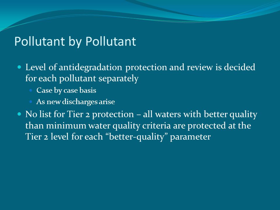 Pollutant by Pollutant Level of antidegradation protection and review is decided for each pollutant separately Case by case basis As new discharges arise No list for Tier 2 protection – all waters with better quality than minimum water quality criteria are protected at the Tier 2 level for each better-quality parameter