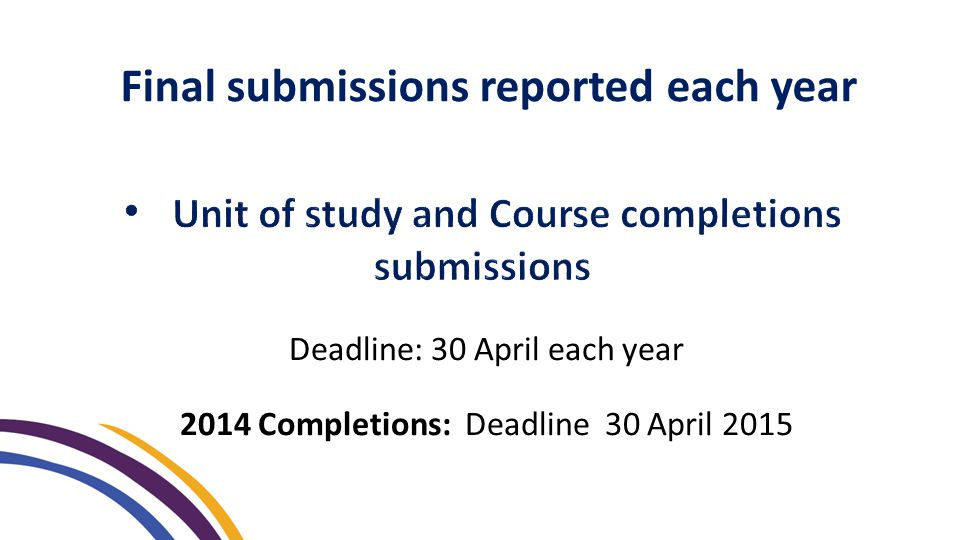 Final submissions reported each year Deadline: 30 April each year 2014 Completions: Deadline 30 April 2015