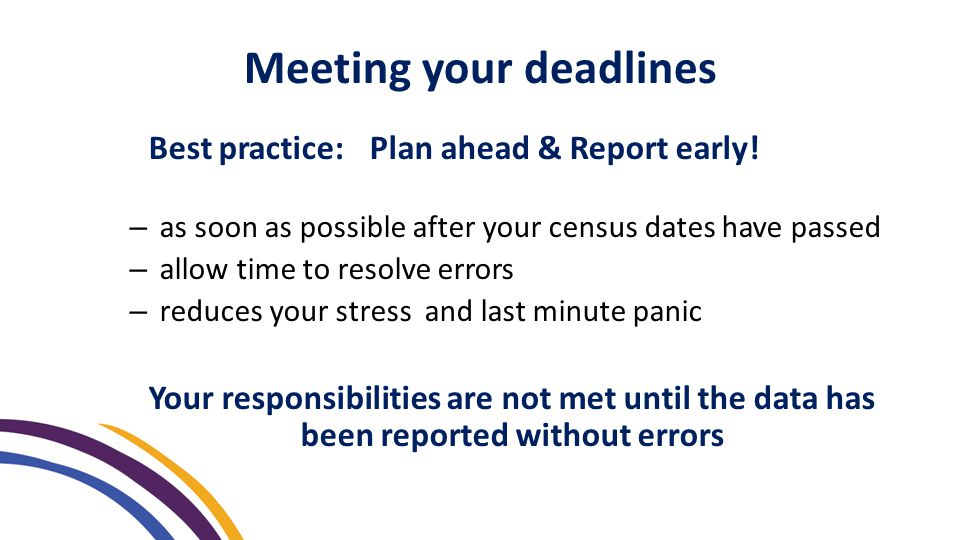 Best practice: Plan ahead & Report early! – as soon as possible after your census dates have passed – allow time to resolve errors – reduces your stre