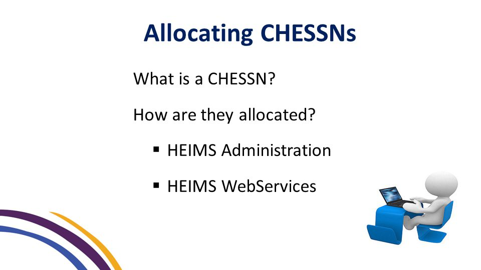 Allocating CHESSNs What is a CHESSN? How are they allocated?  HEIMS Administration  HEIMS WebServices