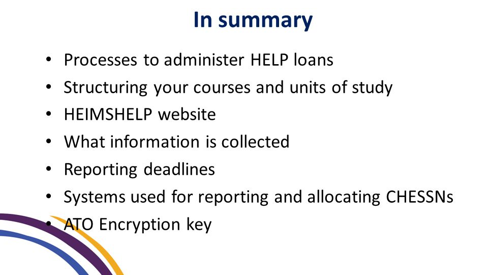 Processes to administer HELP loans Structuring your courses and units of study HEIMSHELP website What information is collected Reporting deadlines Sys