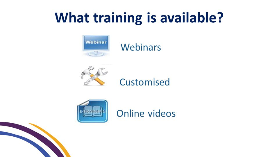 What training is available Webinars Customised Online videos