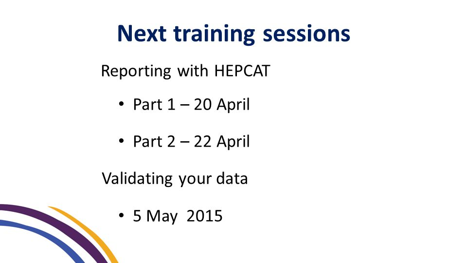 Reporting with HEPCAT Part 1 – 20 April Part 2 – 22 April Validating your data 5 May 2015 Next training sessions