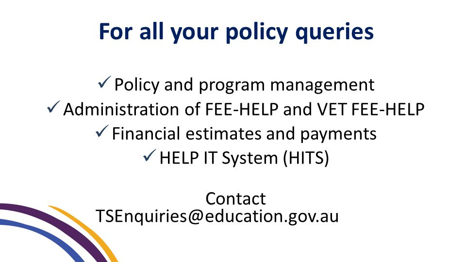 For all your policy queries Policy and program management Administration of FEE-HELP and VET FEE-HELP Financial estimates and payments HELP IT System