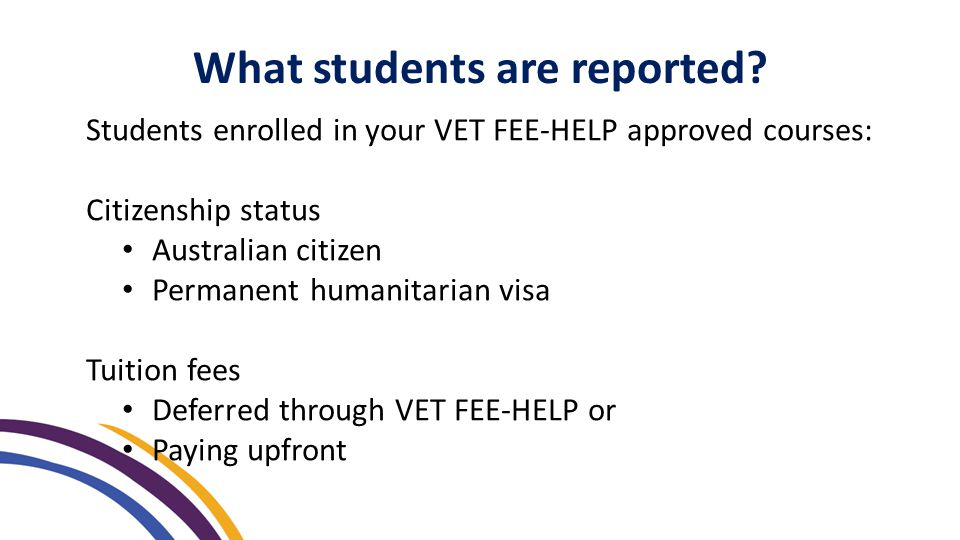 Students enrolled in your VET FEE-HELP approved courses: Citizenship status Australian citizen Permanent humanitarian visa Tuition fees Deferred through VET FEE-HELP or Paying upfront What students are reported
