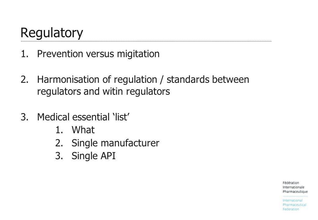 Regulatory 1.Prevention versus migitation 2.Harmonisation of regulation / standards between regulators and witin regulators 3.Medical essential 'list' 1.What 2.Single manufacturer 3.Single API