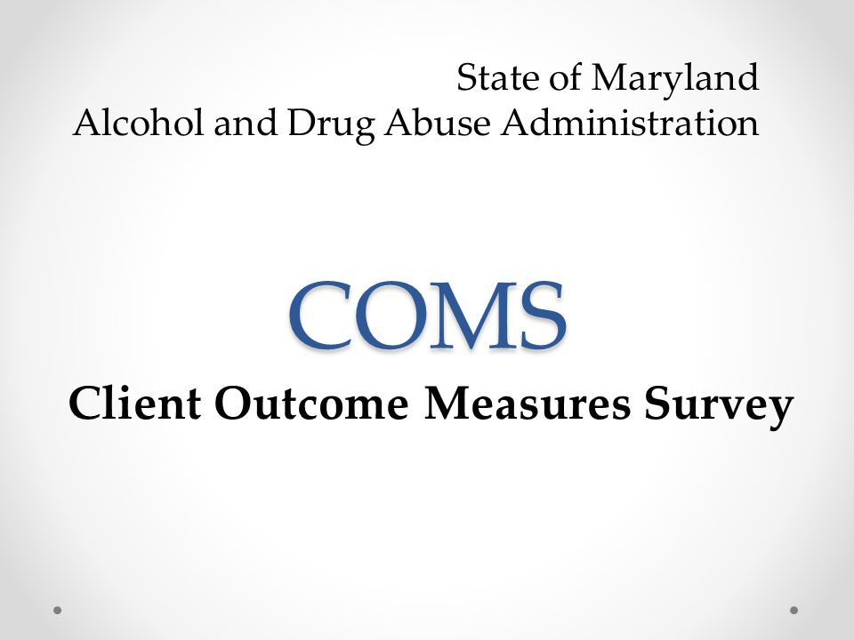 COMS Client Outcome Measures Survey State of Maryland Alcohol and Drug Abuse Administration