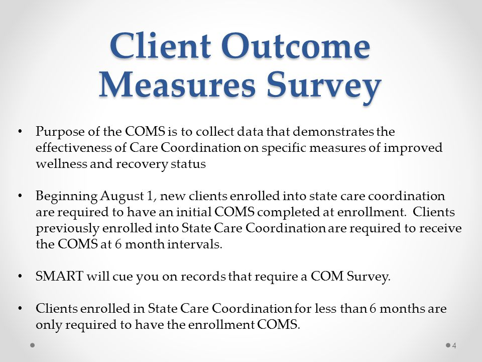 Client Outcome Measures Survey Successful COMS completion tips: o COMS begins at initial enrollment of State Care Coordination o Incorporate COMS into your regular care coordination practices o Keep a good tracking record o Stay organized and know your priorities o Review client contact information at each meeting o Encourage OP treatment and transitioning into a lower level of care o Stay in touch o Communication is KEY o If you have Peer Recovery Support Specialists within your jurisdiction, know who they are and how their role can enhance care coordination.