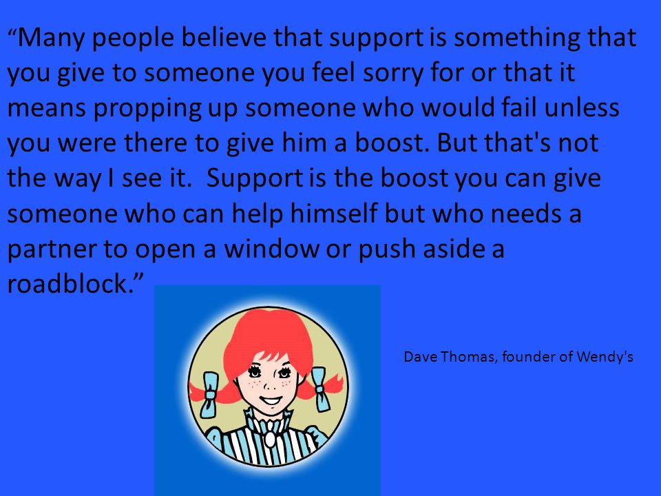 Many people believe that support is something that you give to someone you feel sorry for or that it means propping up someone who would fail unless you were there to give him a boost.
