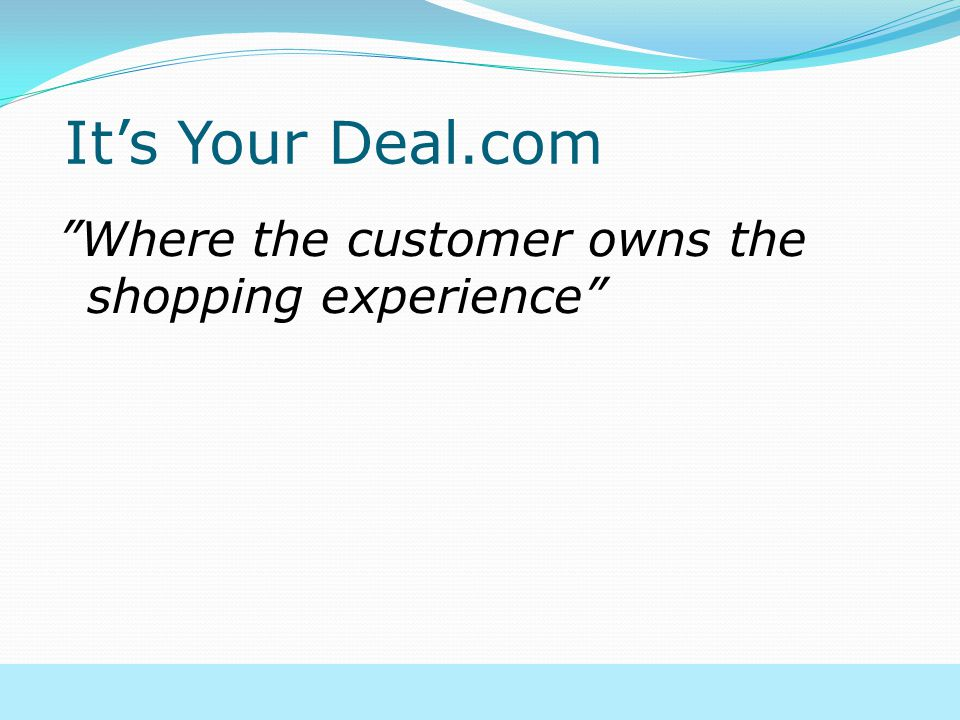 It's Your Deal.com Where the customer owns the shopping experience