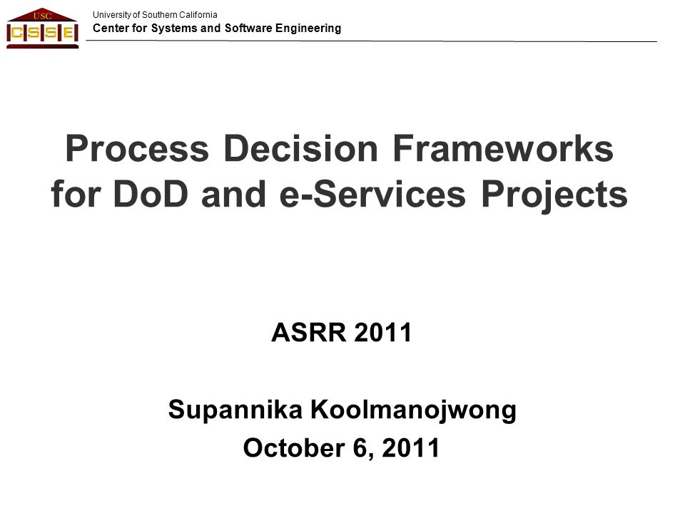 University of Southern California Center for Systems and Software Engineering Process Decision Frameworks for DoD and e-Services Projects ASRR 2011 Supannika Koolmanojwong October 6, 2011
