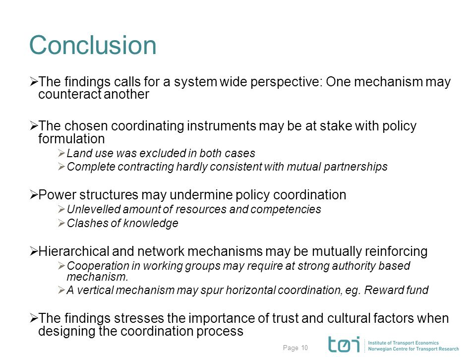 Page Conclusion  The findings calls for a system wide perspective: One mechanism may counteract another  The chosen coordinating instruments may be at stake with policy formulation  Land use was excluded in both cases  Complete contracting hardly consistent with mutual partnerships  Power structures may undermine policy coordination  Unlevelled amount of resources and competencies  Clashes of knowledge  Hierarchical and network mechanisms may be mutually reinforcing  Cooperation in working groups may require at strong authority based mechanism.